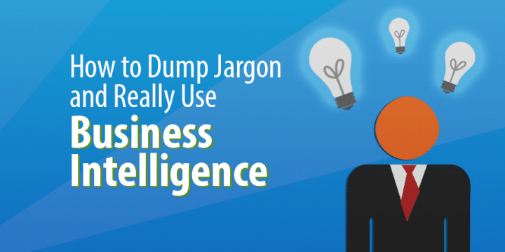 How to Dump Jargon and Really Use Business Intelligence